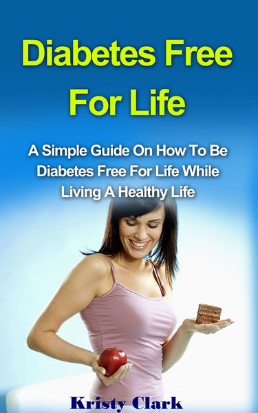 Diabetes Free for Life: A Simple Guide on How to Be Diabetes Free for Life While Living a Healthy Life