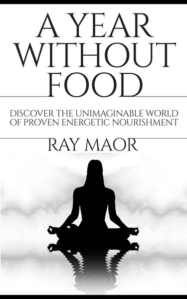 A Year Without Food: Discover the Unimaginable World of Proven Energetic Nourishment (Spiritual Energy for Healthy Life)