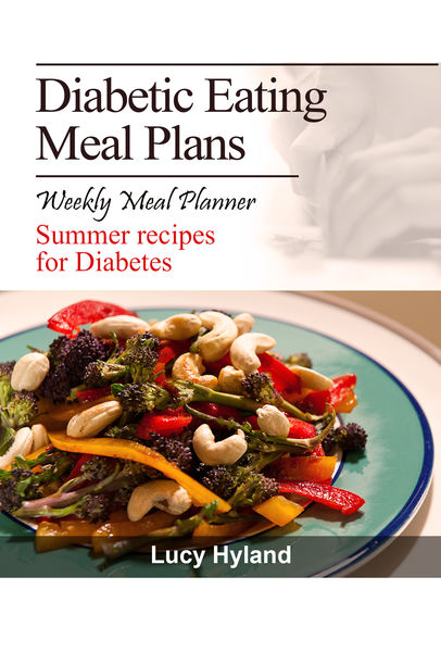 Diabetic Eating Meal Plan: 7 days of health boosting summer goodness for Diabetics