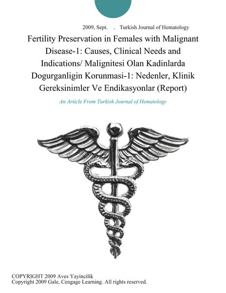 Fertility Preservation in Females with Malignant Disease-1: Causes, Clinical Needs and Indications/ Malignitesi Olan Kadinlarda Dogurganligin Korunmasi-1: Nedenler, Klinik Gereksinimler Ve Endikasyonlar (Report)
