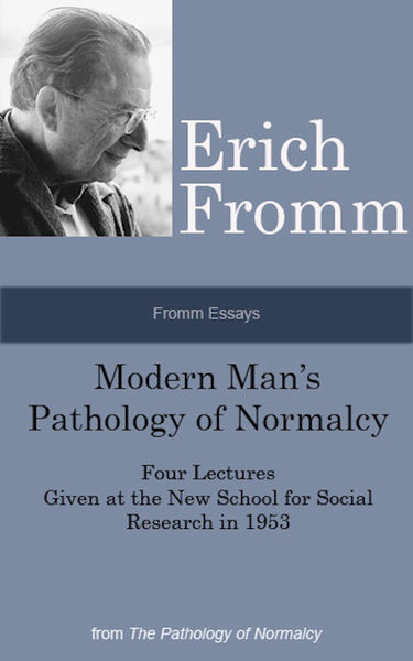 Fromm Essays: Modern Man's Pathology of Normalcy Four Lectures Given at the New School for Social Research in 1953, From the The Pathology of Normalcy