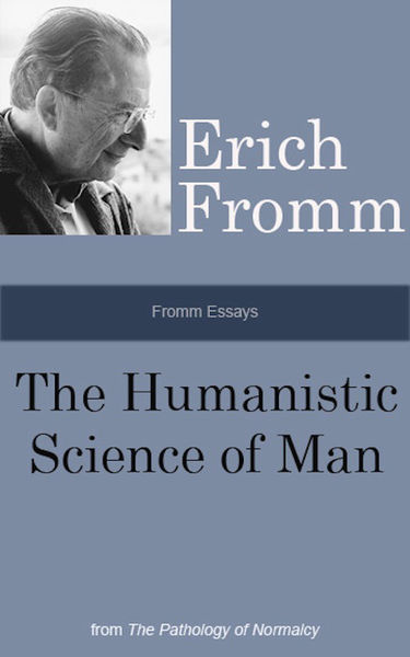 Fromm Essays: The Humanistic Science of Man, From the The Pathology of Normalcy