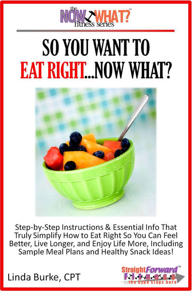 So You Want To Eat Right...Now What? Step-by-Step Instructions & Essential Info That Truly Simplify How to Eat Right So You Can Feel Better, Live Longer, And Enjoy Life More, Including Sample Meal Plans & Healthy Snack Ideas!