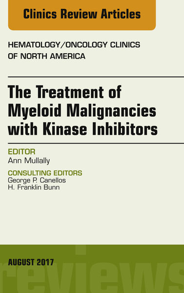 The Treatment of Myeloid Malignancies with Kinase Inhibitors, An Issue of Hematology/Oncology Clinics of North America, E-Book