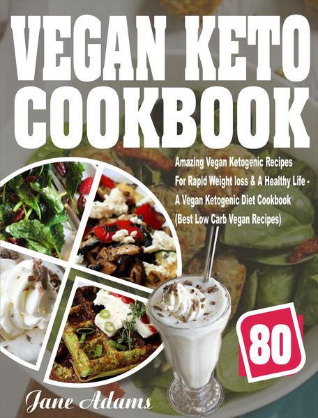 Vegan Keto Cookbook: 80 Amazing Vegan Ketogenic Recipes For Rapid Weight loss & A Healthy Life - A Vegan Ketogenic Diet Cookbook (Best Low Carb Vegan Recipes)