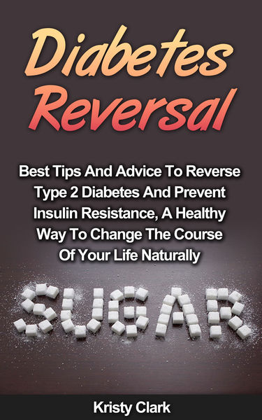 Diabetes Reversal: Best Tips and Advice to Reverse Type 2 Diabetes and Prevent Insulin Resistance, a Healthy Way to Change the Course of Your Life Naturally