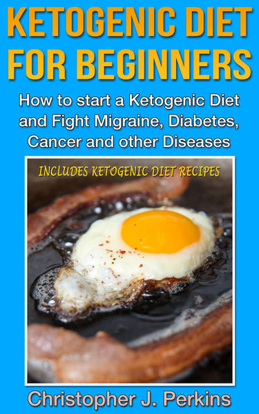 Ketogenic Diet: Ketogenic Diet for Beginners - How to start a Ketogenic Diet and fight Migraine, Diabetes, Cancer and other Diseases