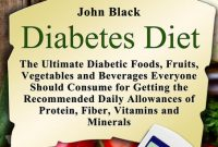 Diabetes Diet: The Ultimate Diabetic Foods, Fruits, Vegetables and Beverages Everyone Should Consume for Getting the Recommended Daily Allowances of Protein, Fiber, Vitamins and Minerals