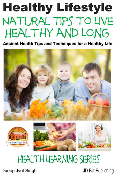 Healthy Lifestyle: Natural Tips to Live Healthy and Long - Ancient Health Tips and Techniques for a Healthy Life