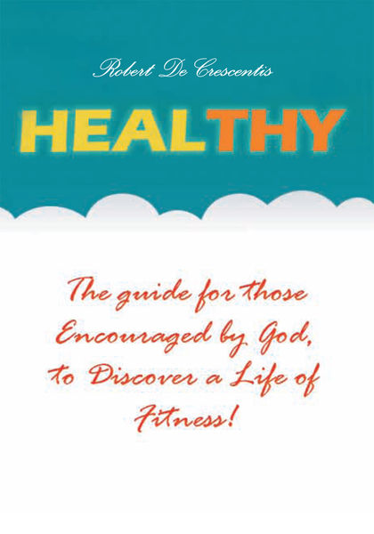 Healthy:the Guide By Those Encouraged By God,to Discover A Life Of Fitness!