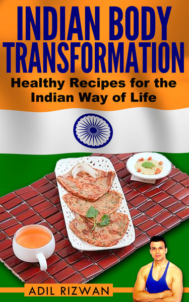 Indian Body Transformation: Healthy Recipes for the Indian Way of Life