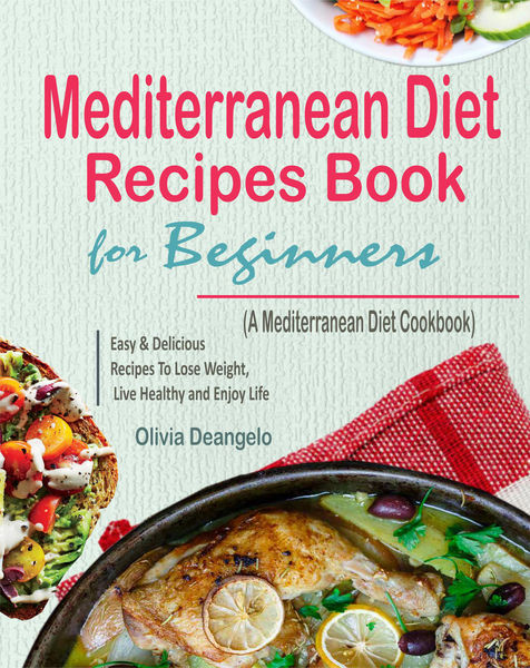 Mediterranean Diet Recipes Book For Beginners: with Easy & Delicious Recipes To Lose Weight, Live Healthy and Enjoy Life (A Mediterranean Diet Cookbook)