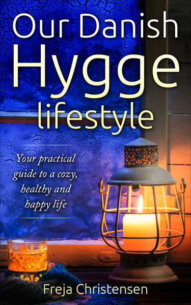 Our Danish Hygge Lifestyle: Your Practical Guide to a Cozy, Healthy and Happy Life