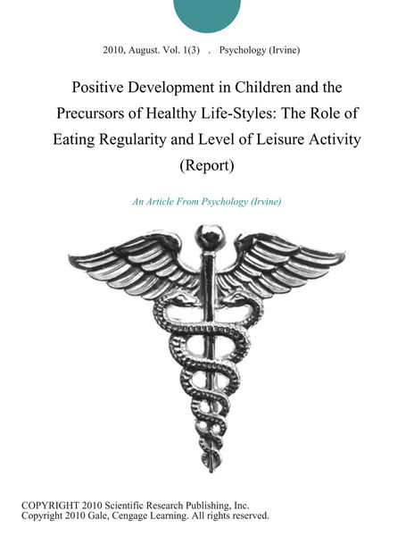 Positive Development in Children and the Precursors of Healthy Life-Styles: The Role of Eating Regularity and Level of Leisure Activity (Report)