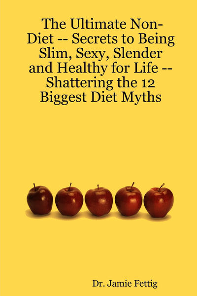 The Ultimate Non-Diet -- Secrets to Being Slim, Sexy, Slender and Healthy for Life -- Shattering the 12 Biggest Diet Myths