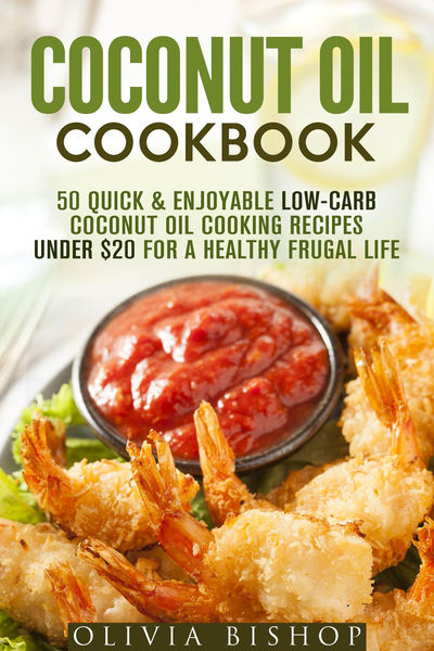 Coconut Oil Cookbook: 50 Quick & Enjoyable Low-Carb Coconut Oil Cooking Recipes Under $20 for a Healthy Frugal Life