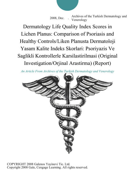 Dermatology Life Quality Index Scores in Lichen Planus: Comparison of Psoriasis and Healthy Controls/Liken Planusta Dermatoloji Yasam Kalite Indeks Skorlari: Psoriyazis Ve Saglikli Kontrollerle Karsilastirilmasi (Original Investigation/Orjinal Arastirma) (Report)