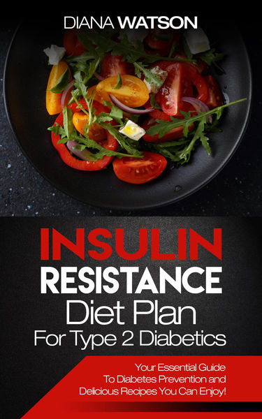 Insulin Resistance Diet Plan For Type 2 Diabetics: Your Essential Guide To Diabetes Prevention and Delicious Recipes You Can Enjoy!)