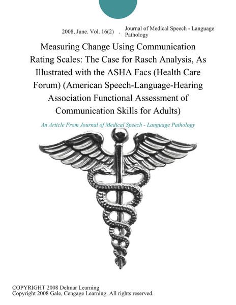Measuring Change Using Communication Rating Scales: The Case for Rasch Analysis, As Illustrated with the ASHA Facs (Health Care Forum) (American Speech-Language-Hearing Association Functional Assessment of Communication Skills for Adults)