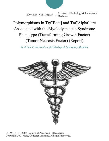 Polymorphisms in Tgf[Beta] and Tnf[Alpha] are Associated with the Myelodysplastic Syndrome Phenotype (Transforming Growth Factor) (Tumor Necrosis Factor) (Report)