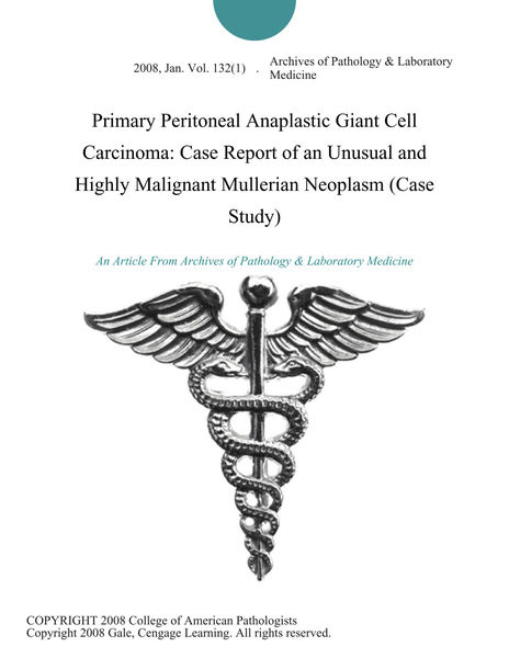 Primary Peritoneal Anaplastic Giant Cell Carcinoma: Case Report of an Unusual and Highly Malignant Mullerian Neoplasm (Case Study)