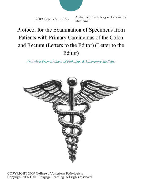 Protocol for the Examination of Specimens from Patients with Primary Carcinomas of the Colon and Rectum (Letters to the Editor) (Letter to the Editor)