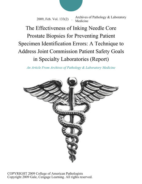 The Effectiveness of Inking Needle Core Prostate Biopsies for Preventing Patient Specimen Identification Errors: A Technique to Address Joint Commission Patient Safety Goals in Specialty Laboratories (Report)
