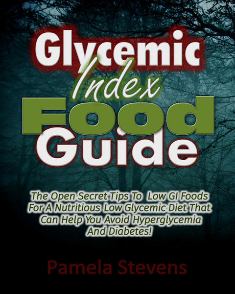 Glycemic Index Food Guide: The Open Secret Tips to Low GI Foods for a Nutritious Low Glycemic Diet That Can Help You Avoid Hyperglycemia and Diabetes!