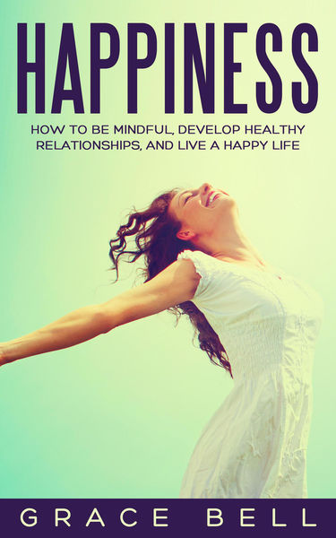 Happiness: How to Be Mindful, Develop Healthy Relationships, and Live a Happy Life
