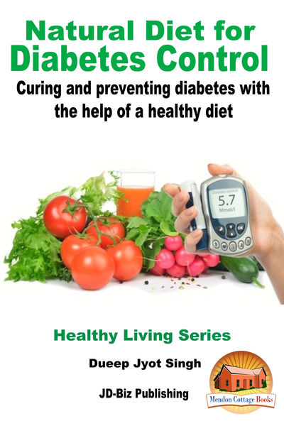 Natural Diet for Diabetes Control: Curing and Preventing Diabetes with the Help of a Healthy Diet