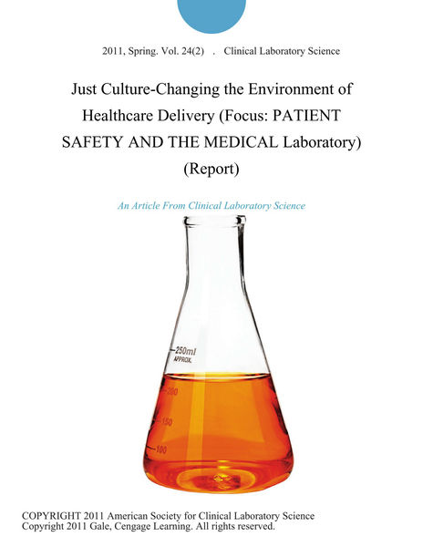 Just Culture-Changing the Environment of Healthcare Delivery (Focus: PATIENT SAFETY AND THE MEDICAL Laboratory) (Report)