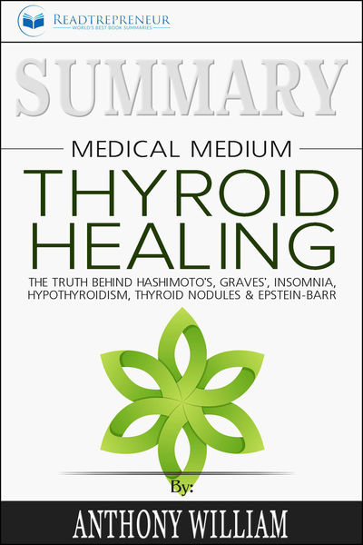 Summary: Medical Medium Thyroid Healing: The Truth behind Hashimoto's, Grave's, Insomnia, Hypothyroidism, Thyroid Nodules & Epstein-Barr