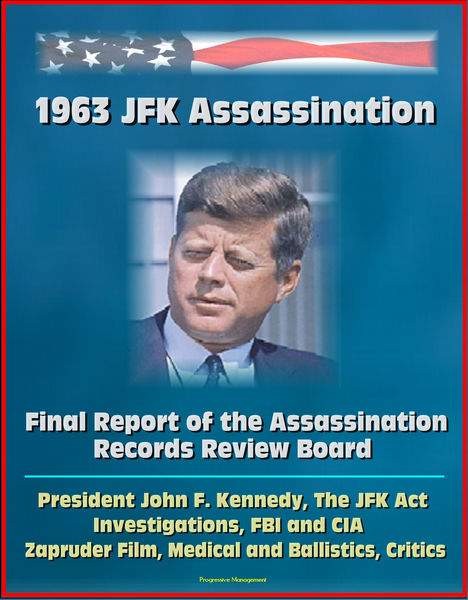 1963 JFK Assassination: Final Report of the Assassination Records Review Board - President John F. Kennedy, The JFK Act, Investigations, FBI and CIA, Zapruder Film, Medical and Ballistics, Critics