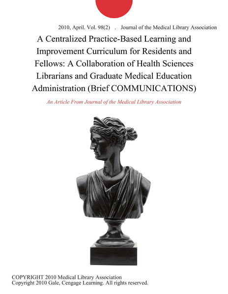 A Centralized Practice-Based Learning and Improvement Curriculum for Residents and Fellows: A Collaboration of Health Sciences Librarians and Graduate Medical Education Administration (Brief COMMUNICATIONS)