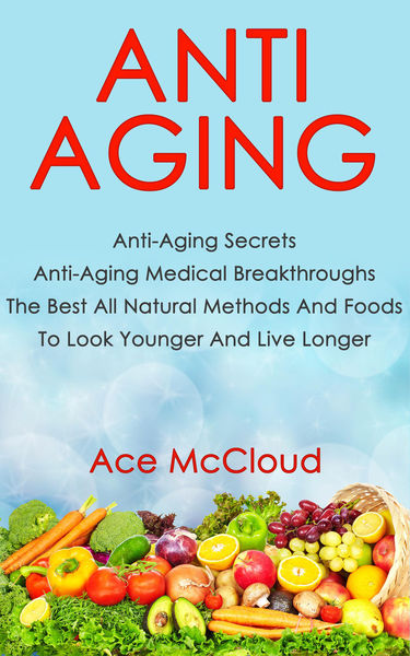 Anti Aging: Anti Aging Secrets: Anti Aging Medical Breakthroughs: The Best All Natural Methods And Foods To Look Younger And Live Longer