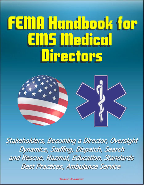 FEMA Handbook for EMS Medical Directors: Stakeholders, Becoming a Director, Oversight, Dynamics, Staffing, Dispatch, Search and Rescue, Hazmat, Education, Standards, Best Practices, Ambulance Service