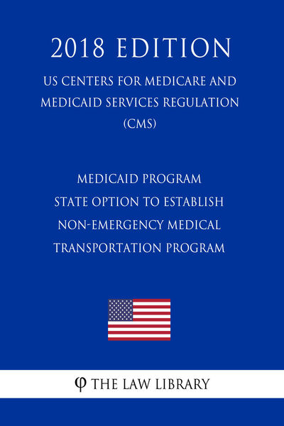 Medicaid Program - State Option To Establish Non-Emergency Medical Transportation Program (US Centers for Medicare and Medicaid Services Regulation) (CMS) (2018 Edition)