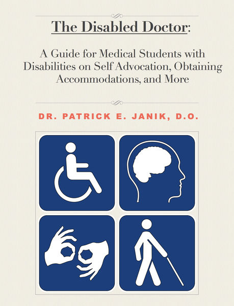 The Disabled Doctor: A Guide for Medical Students with Disabilities on Self Advocation, Obtaining Accommodations, and More