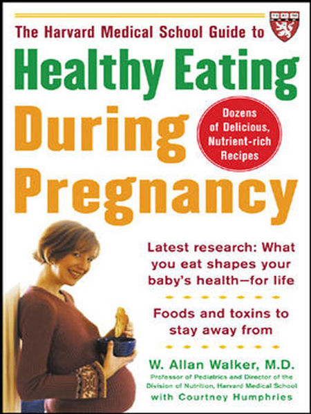 The Harvard Medical School Guide to Healthy Eating During Pregnancy