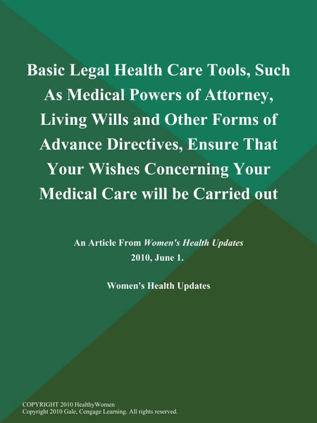 Basic Legal Health Care Tools, Such As Medical Powers of Attorney, Living Wills and Other Forms of Advance Directives, Ensure That Your Wishes Concerning Your Medical Care will be Carried out