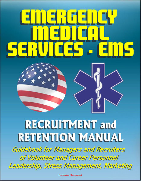 Emergency Medical Services (EMS) Recruitment and Retention Manual - Guidebook for Managers and Recruiters of Volunteer and Career Personnel, Leadership, Stress Management, Marketing