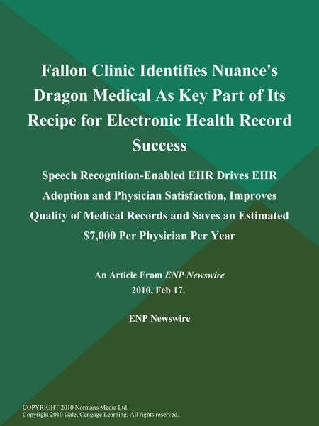 Fallon Clinic Identifies Nuance's Dragon Medical As Key Part of Its Recipe for Electronic Health Record Success; Speech Recognition-Enabled EHR Drives EHR Adoption and Physician Satisfaction, Improves Quality of Medical Records and Saves an Estimated $7,000 Per Physician Per Year