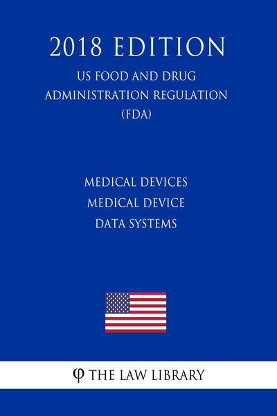 Medical Devices - Medical Device Data Systems (US Food and Drug Administration Regulation) (FDA) (2018 Edition)