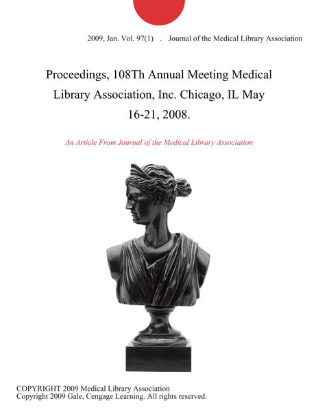 Proceedings, 108Th Annual Meeting Medical Library Association, Inc. Chicago, IL May 16-21, 2008.