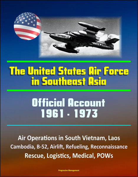 The United States Air Force in Southeast Asia 1961-1973: Official Account, Air Operations in South Vietnam, Laos, Cambodia, B-52, Airlift, Refueling, Reconnaissance, Rescue, Logistics, Medical, POWs