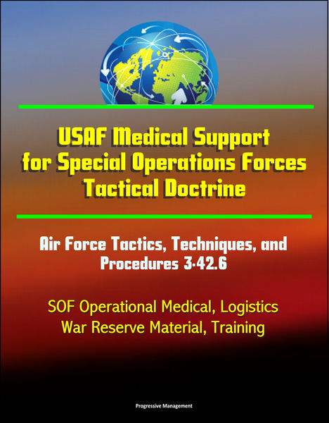USAF Medical Support for Special Operations Forces Tactical Doctrine: Air Force Tactics, Techniques, and Procedures 3-42.6 - SOF Operational Medical, Logistics, War Reserve Material, Training