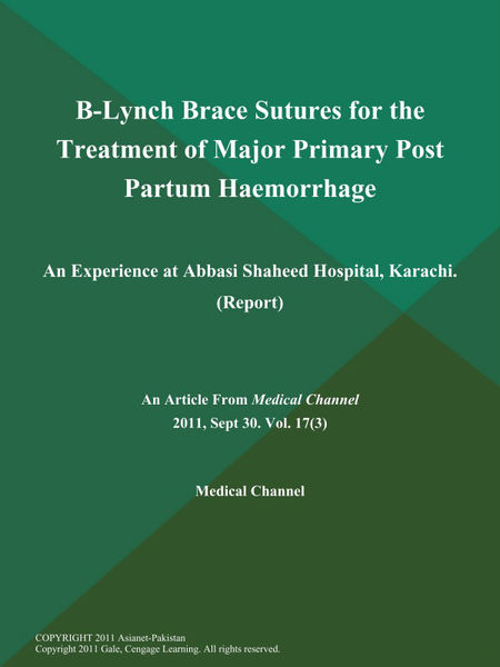 B-Lynch Brace Sutures for the Treatment of Major Primary Post Partum Haemorrhage: An Experience at Abbasi Shaheed Hospital, Karachi (Report)