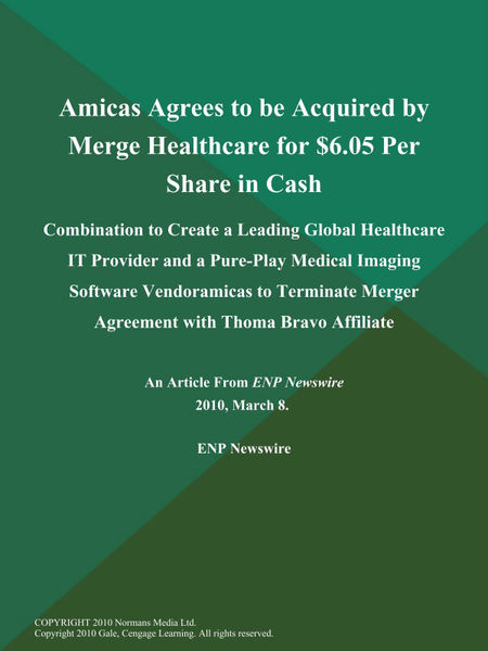 Amicas Agrees to be Acquired by Merge Healthcare for $6.05 Per Share in Cash; Combination to Create a Leading Global Healthcare IT Provider and a Pure-Play Medical Imaging Software Vendoramicas to Terminate Merger Agreement with Thoma Bravo Affiliate