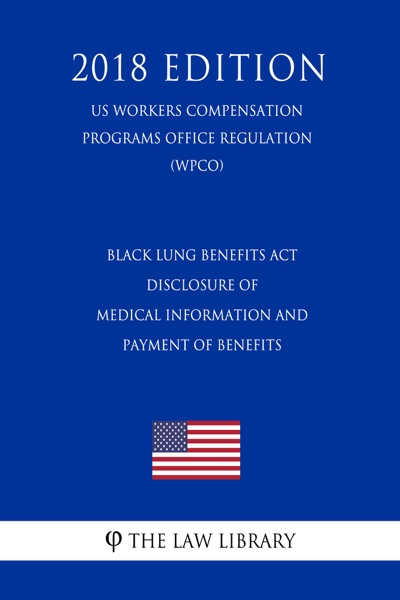 Black Lung Benefits Act - Disclosure of Medical Information and Payment of Benefits (US Workers Compensation Programs Office Regulation) (WCPO) (2018 Edition)