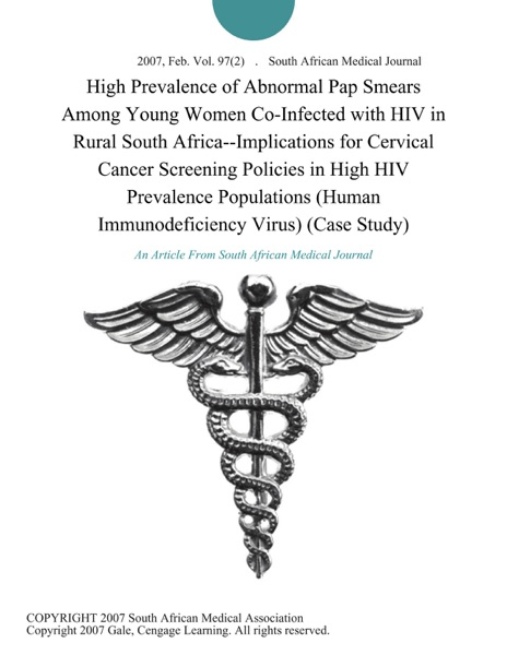 High Prevalence of Abnormal Pap Smears Among Young Women Co-Infected with HIV in Rural South Africa--Implications for Cervical Cancer Screening Policies in High HIV Prevalence Populations (Human Immunodeficiency Virus) (Case Study)